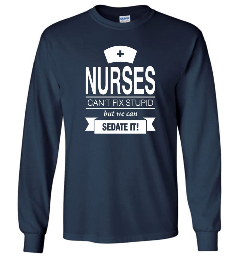 Nurses Can't Fix Stupid But We Can Sedate It Funny Nurse Christmas Sweater - Long Sleeve T-Shirt - Navy / M