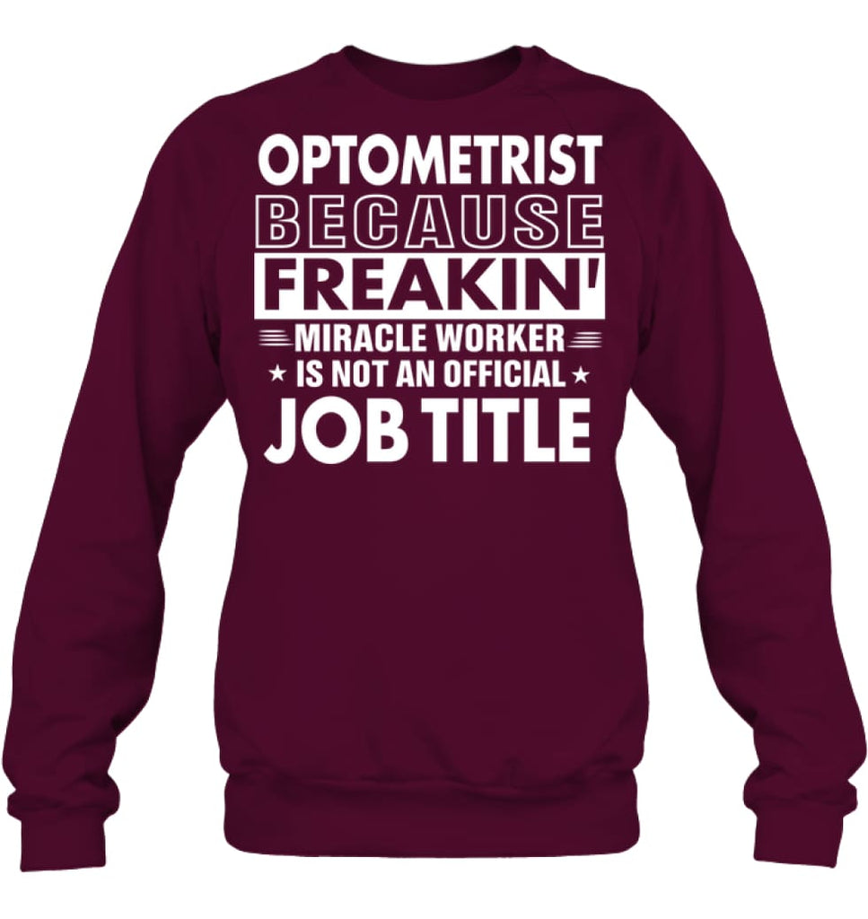 Optometrist Because Freakin' Miracle Worker Job Title Sweatshirt - Hanes Unisex Crewneck Sweatshirt / Maroon / S -