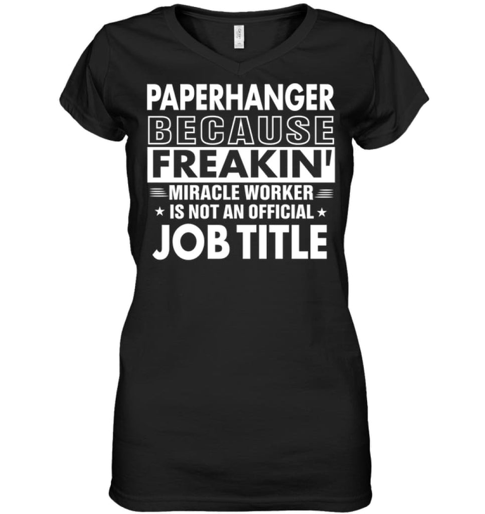 Paperhanger Because Freakin' Miracle Worker Job Title Ladies V-Neck - Hanes Women's Nano-T V-Neck / Black / S - Apparel