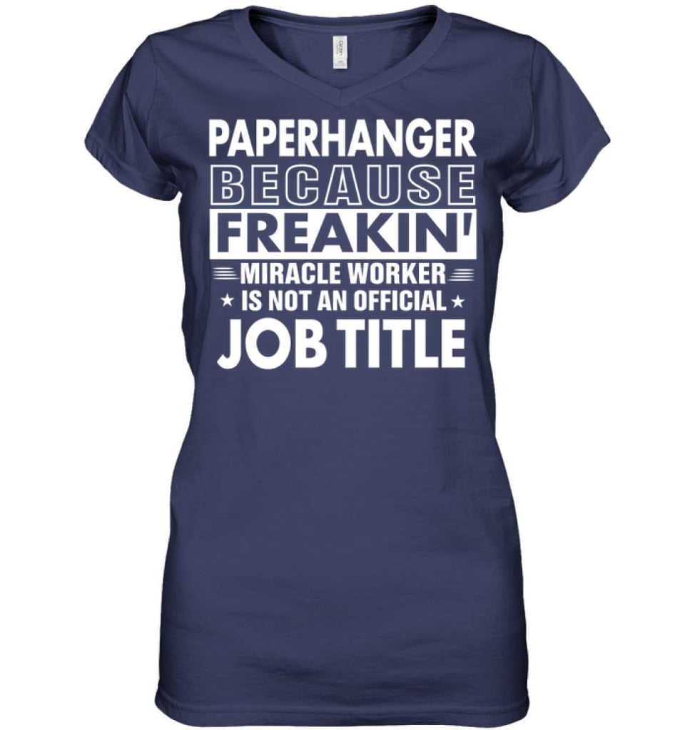 Paperhanger Because Freakin' Miracle Worker Job Title Ladies V-Neck - Hanes Women's Nano-T V-Neck / Navy / S - Apparel