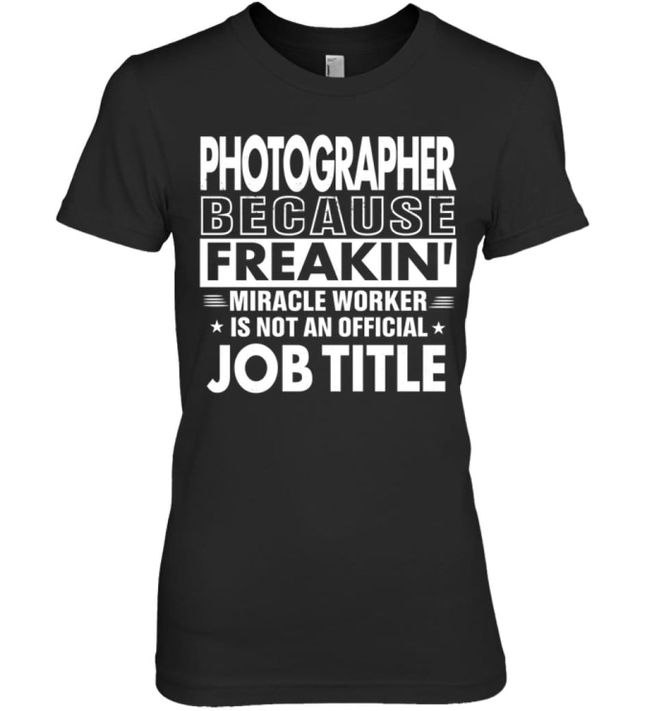 Photographer Because Freakin' Miracle Worker Job Title Women Tee - Hanes Women's Nano-T / Black / S - Apparel