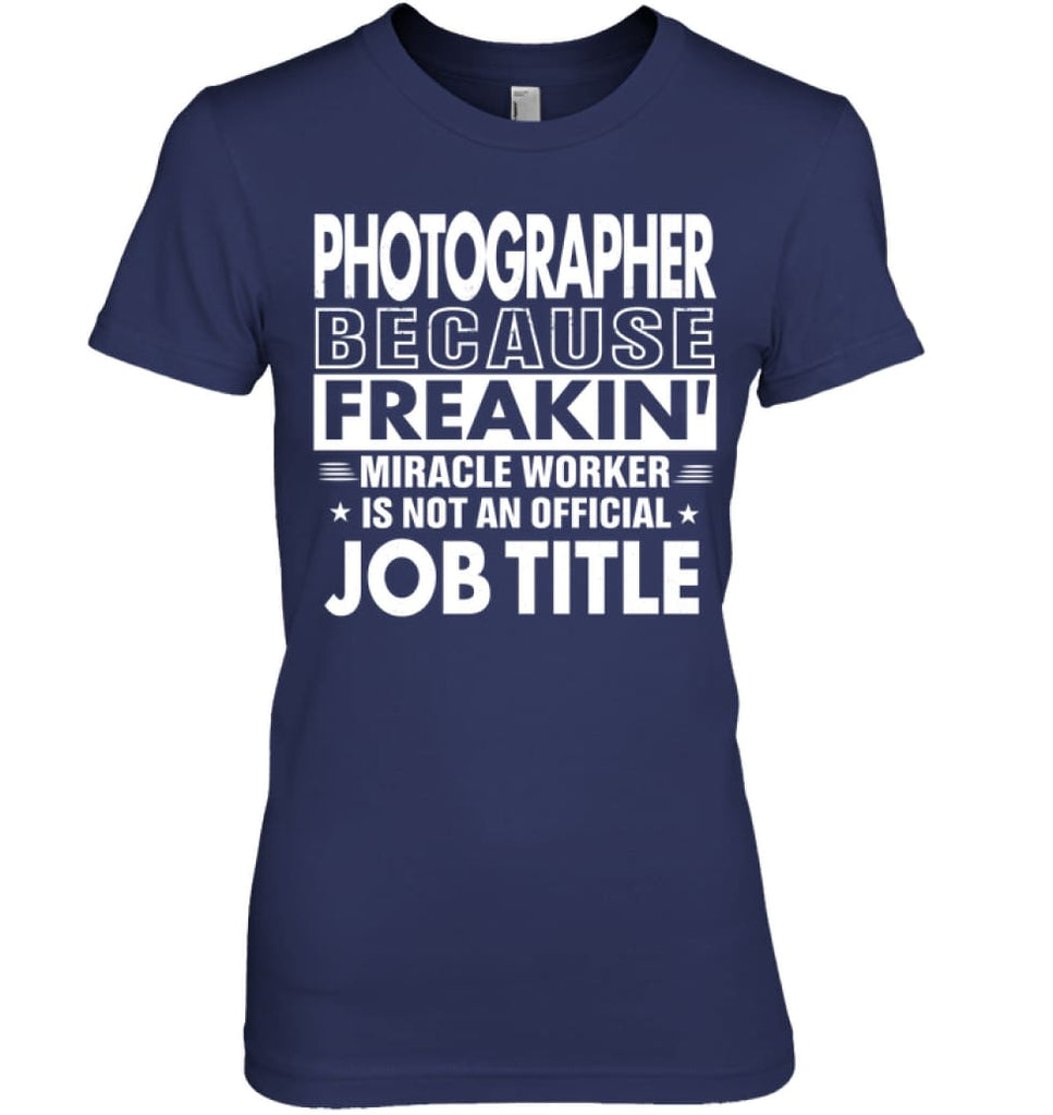 Photographer Because Freakin' Miracle Worker Job Title Women Tee - Hanes Women's Nano-T / Navy / S - Apparel