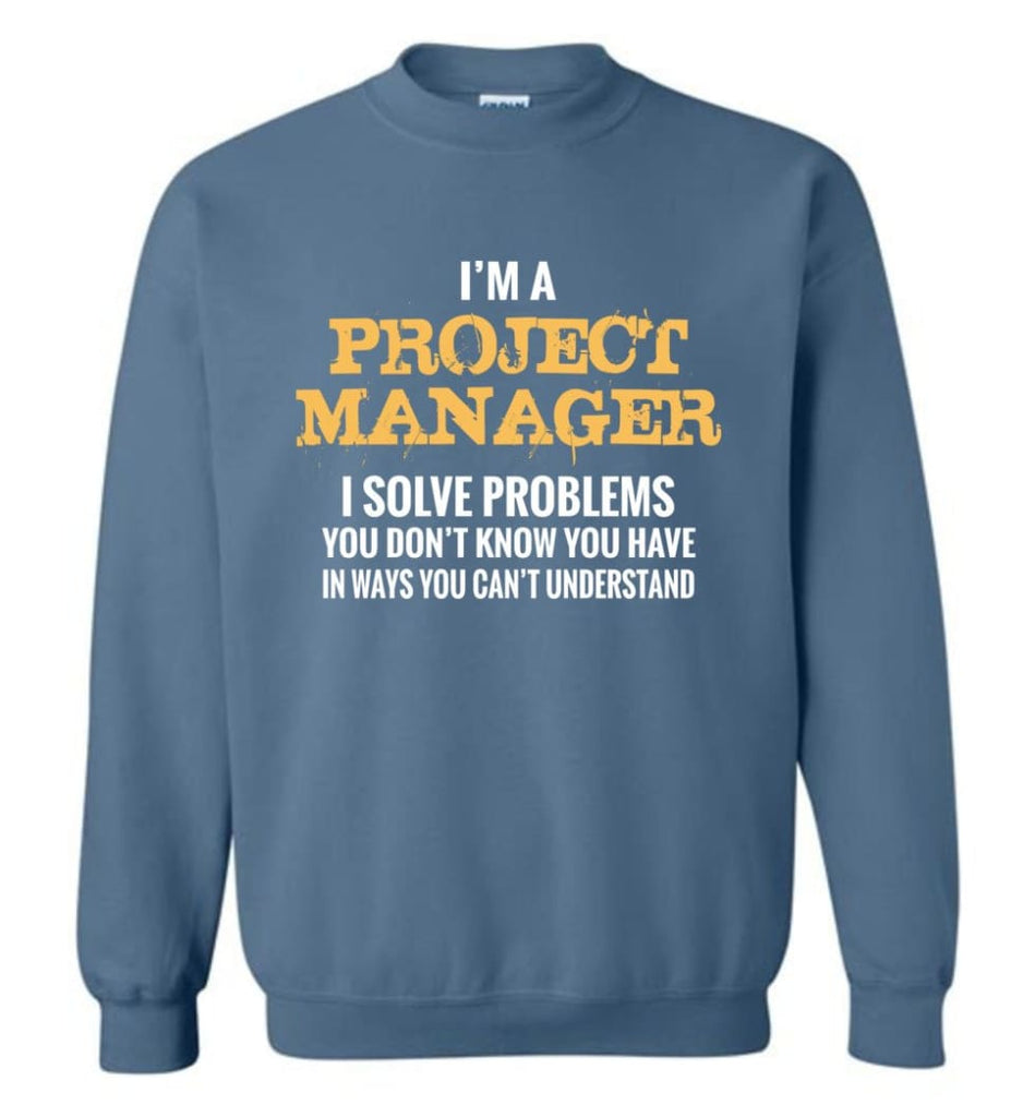 Project Manager Shirt I Solve Problems You Don'T Know You Have Funny Project Manager Christmas Gift Sweatshirt - Indigo