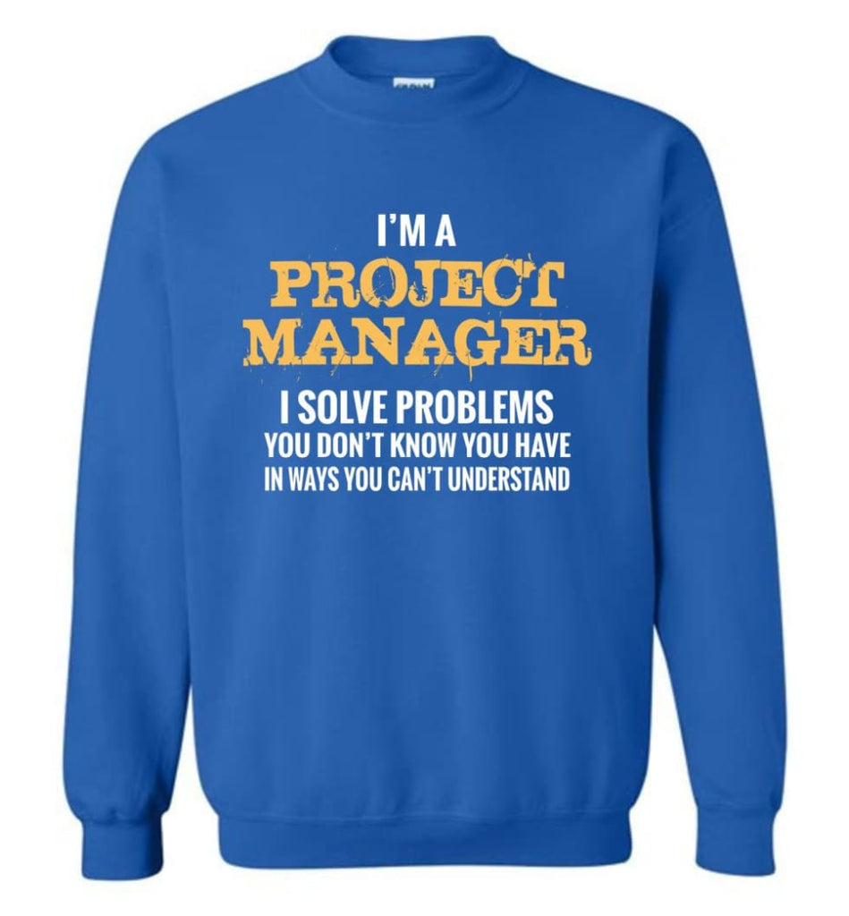 Project Manager Shirt I Solve Problems You Don'T Know You Have Funny Project Manager Christmas Gift Sweatshirt - Royal /