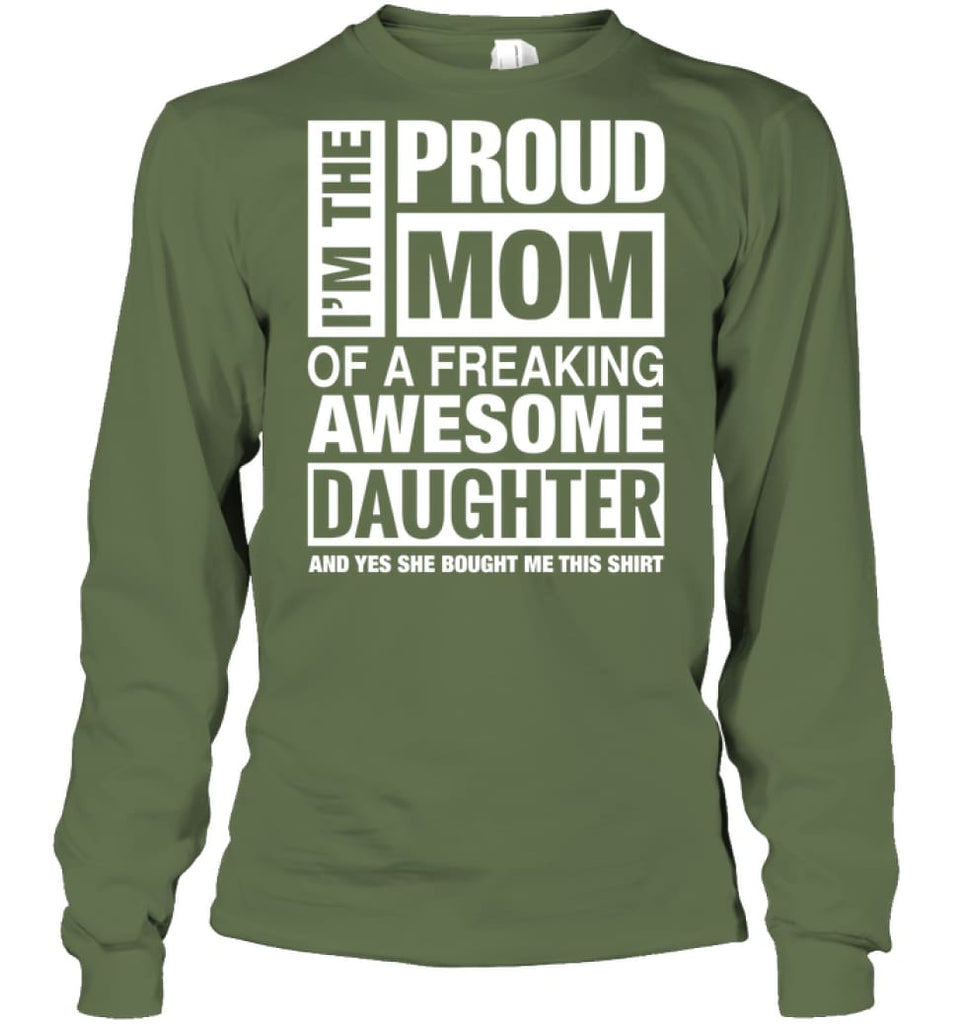 Proud MOM Of Freaking Awesome Daughter She Bought Me This Long Sleeve - Gildan 6.1oz Long Sleeve / Military Green / S -