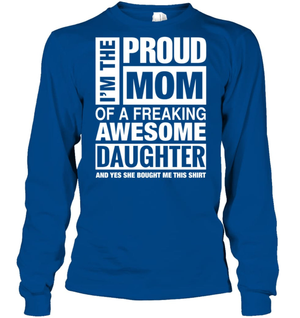 Proud MOM Of Freaking Awesome Daughter She Bought Me This Long Sleeve - Gildan 6.1oz Long Sleeve / Royal / S - Apparel