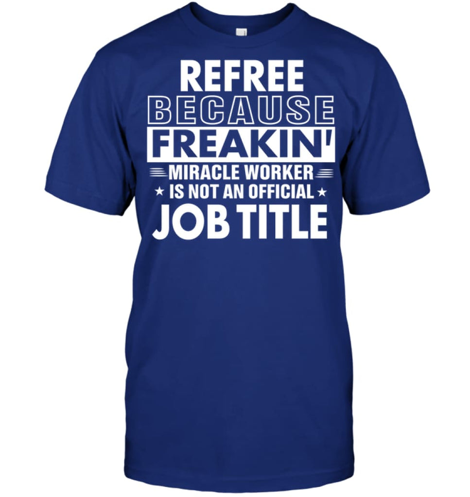 Refree Because Freakin' Miracle Worker Job Title T-shirt - Hanes Tagless Tee / Deep Royal / S - Apparel
