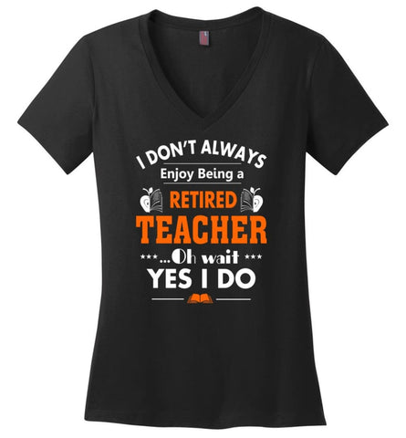 Retired Teacher Shirt Funny Retired Teacher Oh Wait Yes I Do - Ladies V-Neck - Black / M