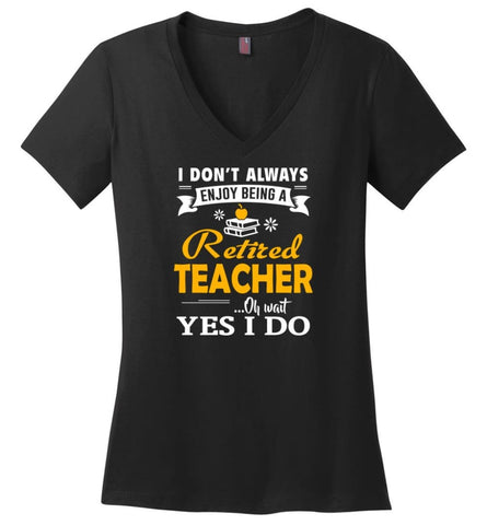 Retired Teacher Shirt I Don't Always Enjoy Being a Retired Teacher Oh Wait Yes I Do - Ladies V-Neck - Black / M