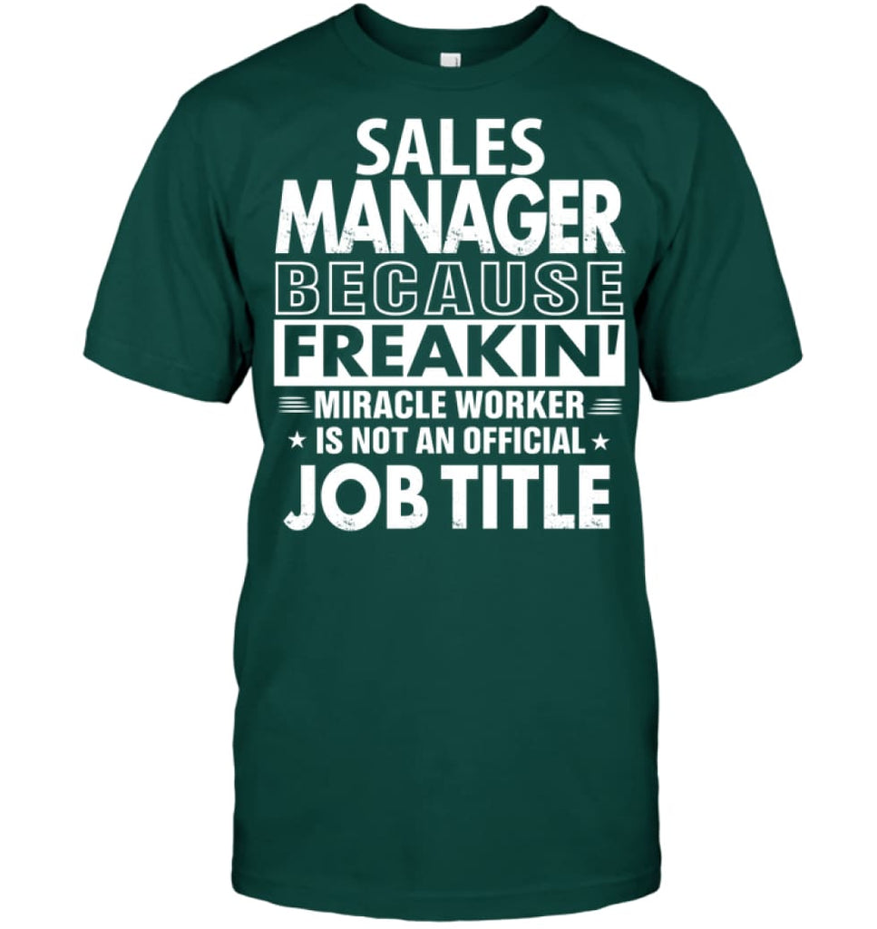 Sales Manager Because Freakin' Miracle Worker Job Title T-shirt - Hanes Tagless Tee / Deep Forest / S - Apparel