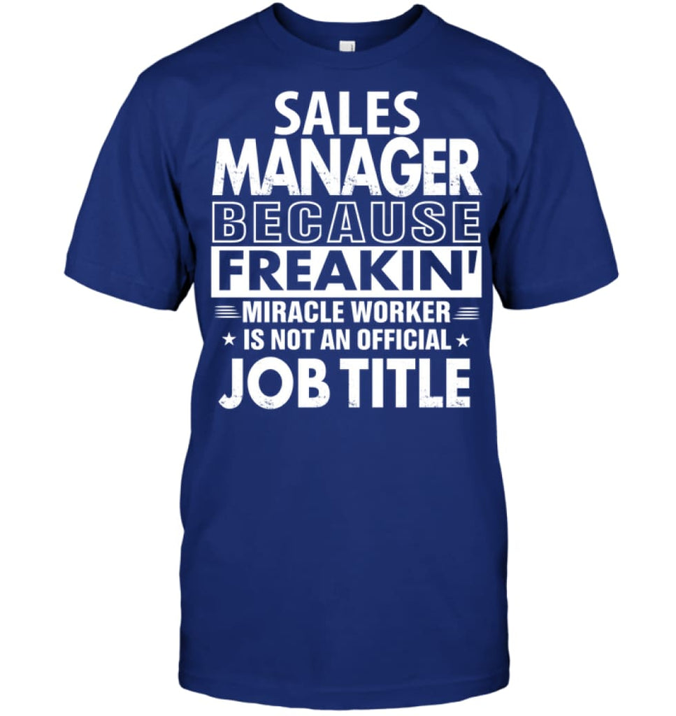 Sales Manager Because Freakin' Miracle Worker Job Title T-shirt - Hanes Tagless Tee / Deep Royal / S - Apparel