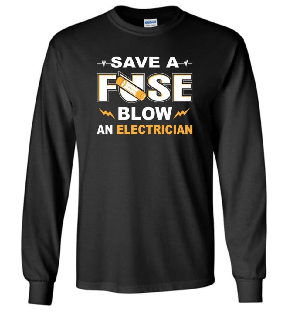Save A Fuse Blow An Electrician Electrician Gift Long Sleeve T-Shirt - Black / M