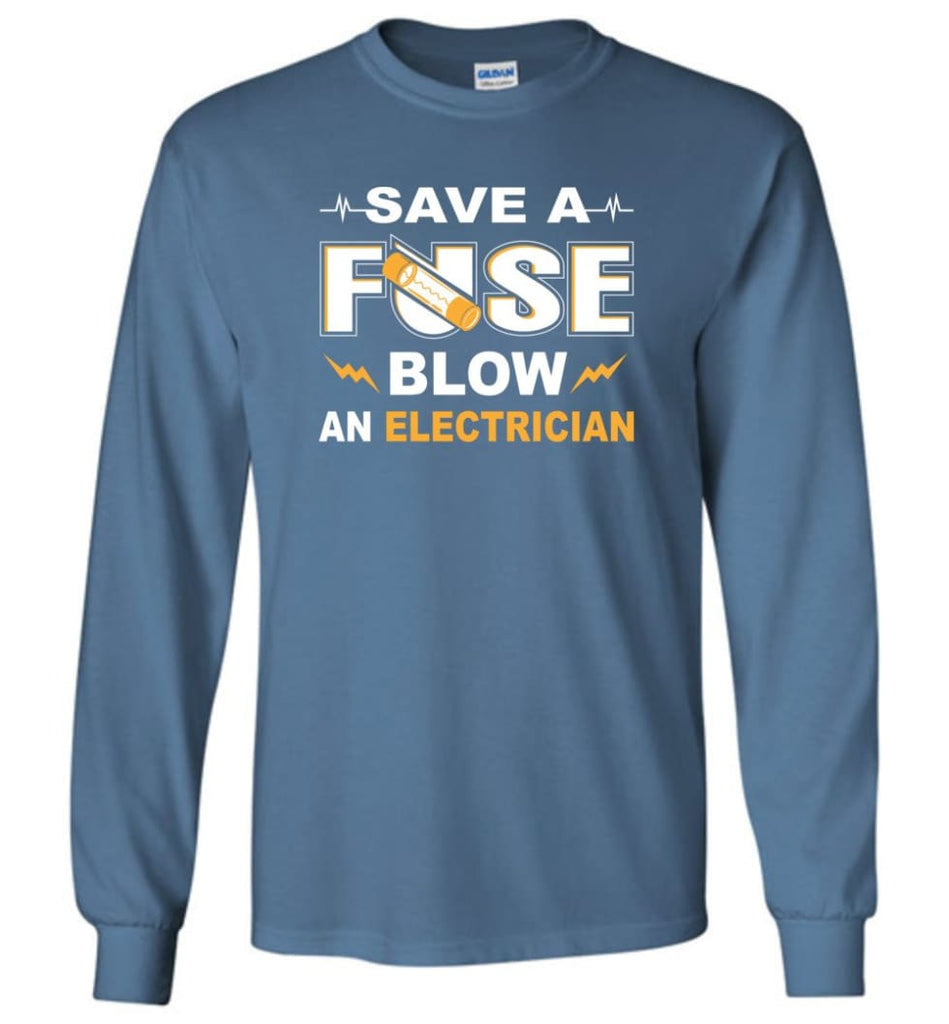 Save A Fuse Blow An Electrician Electrician Gift Long Sleeve T-Shirt - Indigo Blue / M