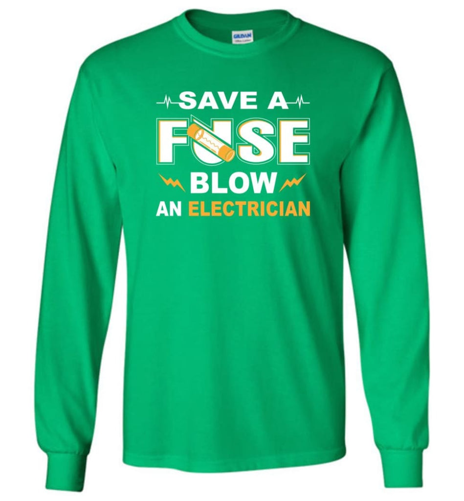 Save A Fuse Blow An Electrician Electrician Gift Long Sleeve T-Shirt - Irish Green / M
