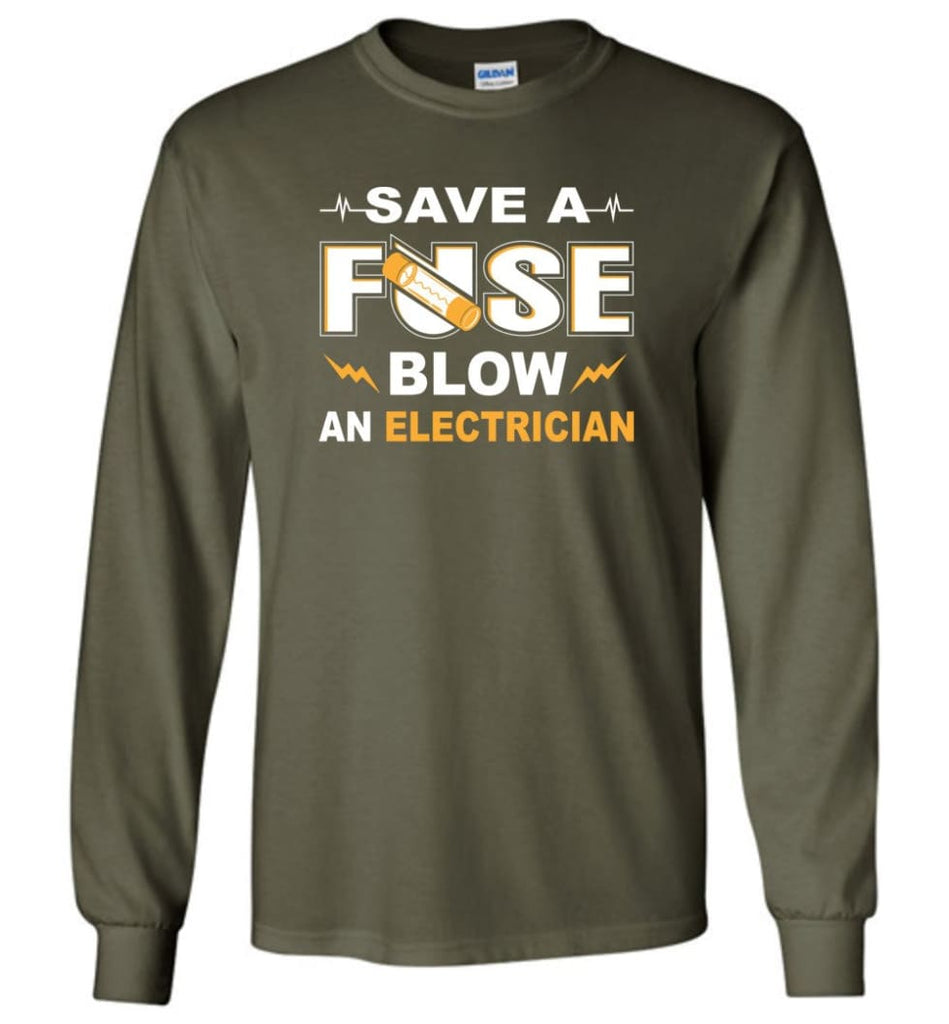Save A Fuse Blow An Electrician Electrician Gift Long Sleeve T-Shirt - Military Green / M