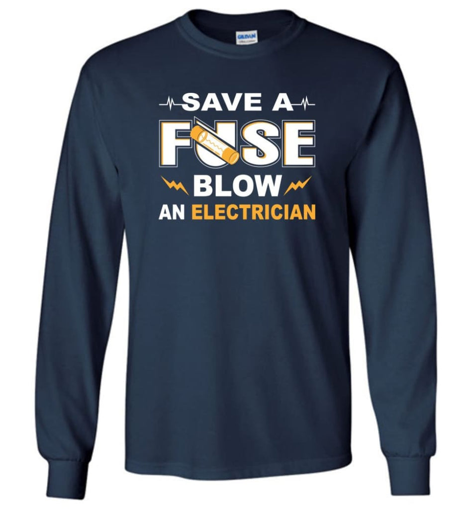 Save A Fuse Blow An Electrician Electrician Gift Long Sleeve T-Shirt - Navy / M