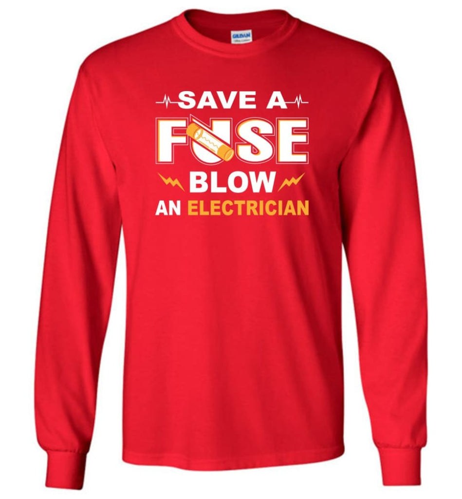 Save A Fuse Blow An Electrician Electrician Gift Long Sleeve T-Shirt - Red / M