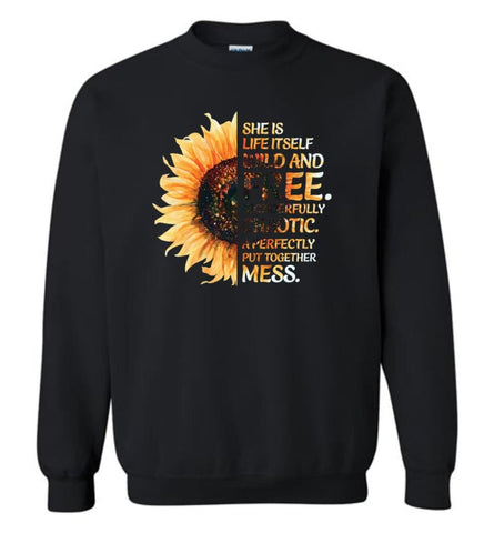 She Was Life Itself Wild And Free Wonderfully Chaotic A Perfectly Put Together Mess Sunflower - Sweatshirt - Black / M -