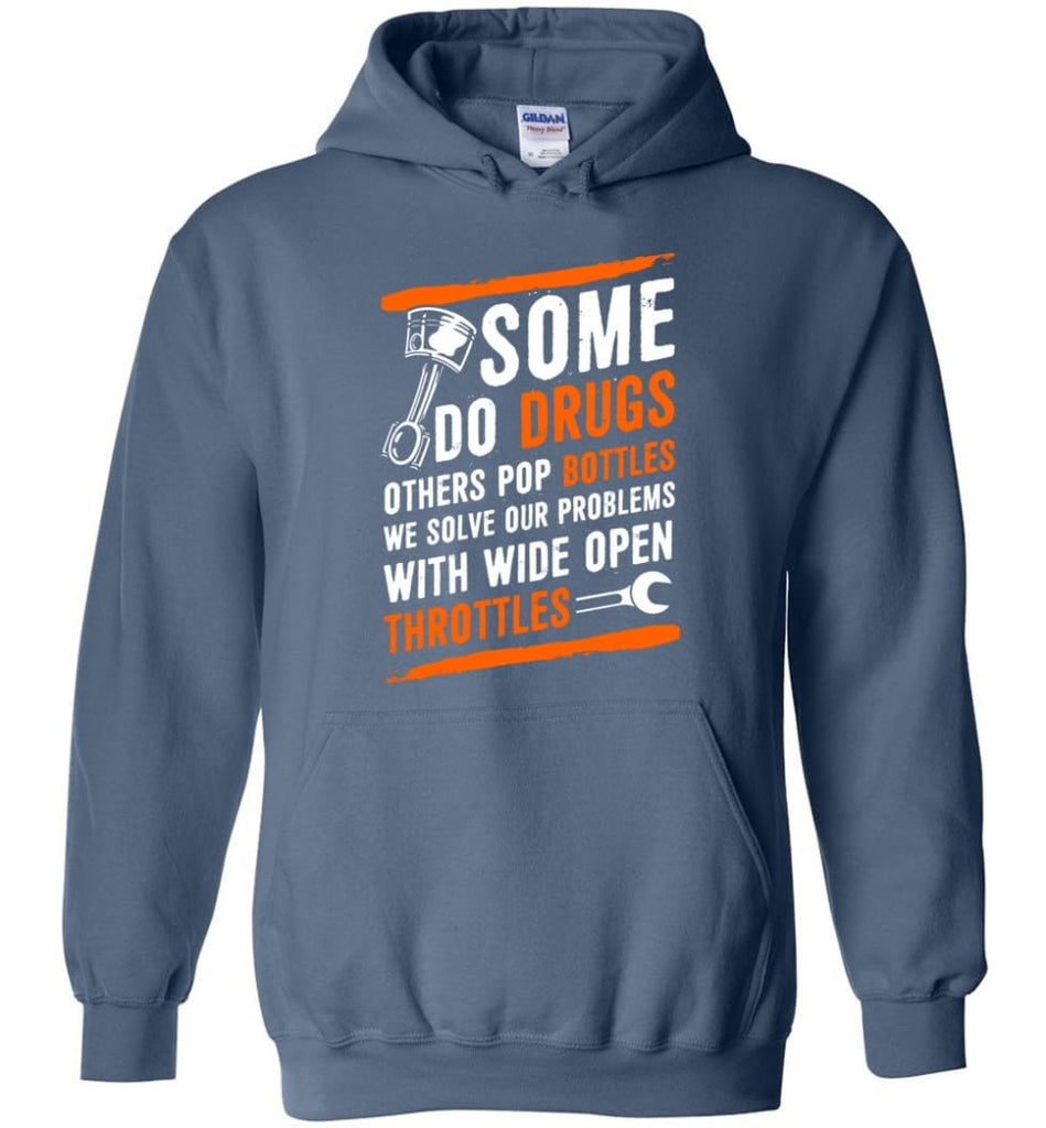 Some Do Drugs Others Pop Bottles We Solve Our Problems With Wide Open Throttles Shirt Hoodie Sweater - Hoodie - Indigo