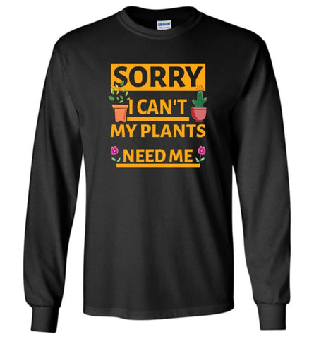 Sorry I Cant My Plants Need Me Gardening T shirt Gift for Gardeners - Long Sleeve T-Shirt - Black / M