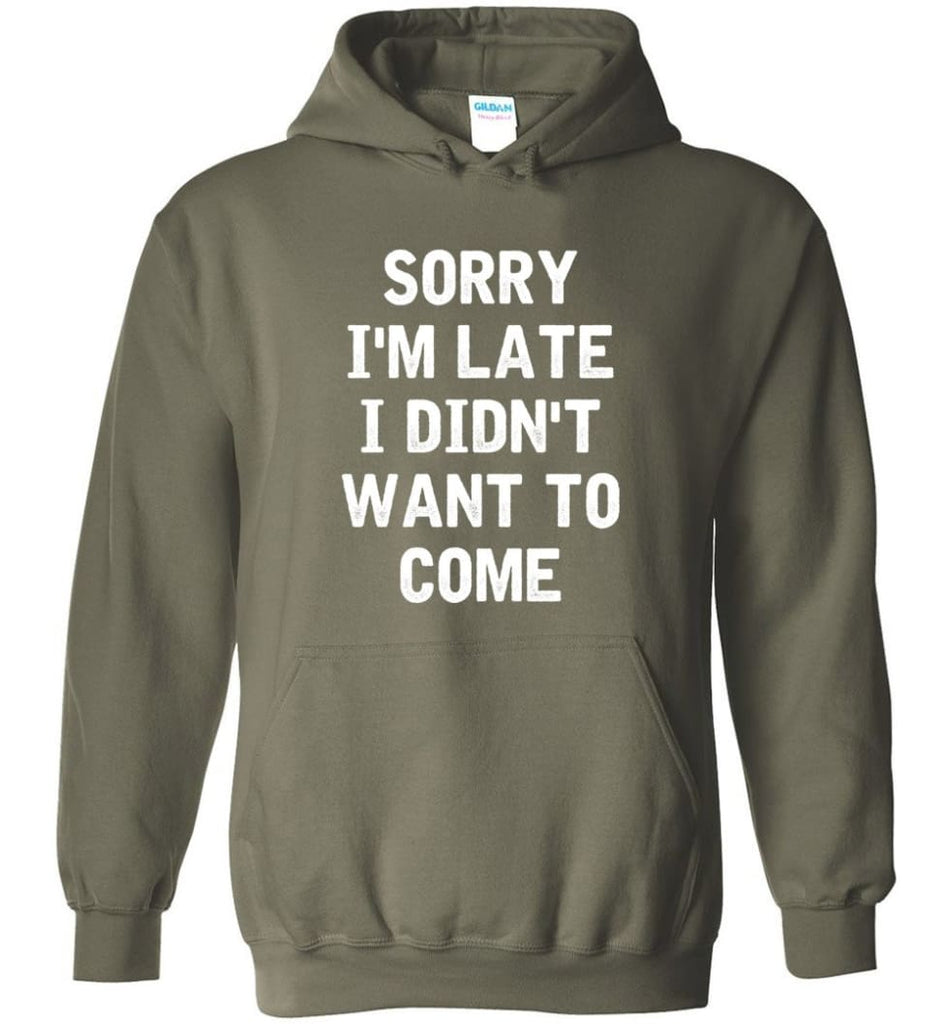 Sorry I'm Late I Didn't Want To Come Hoodie - Military Green / M
