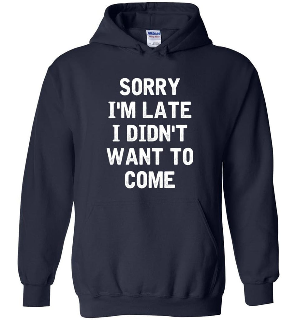 Sorry I'm Late I Didn't Want To Come Hoodie - Navy / M
