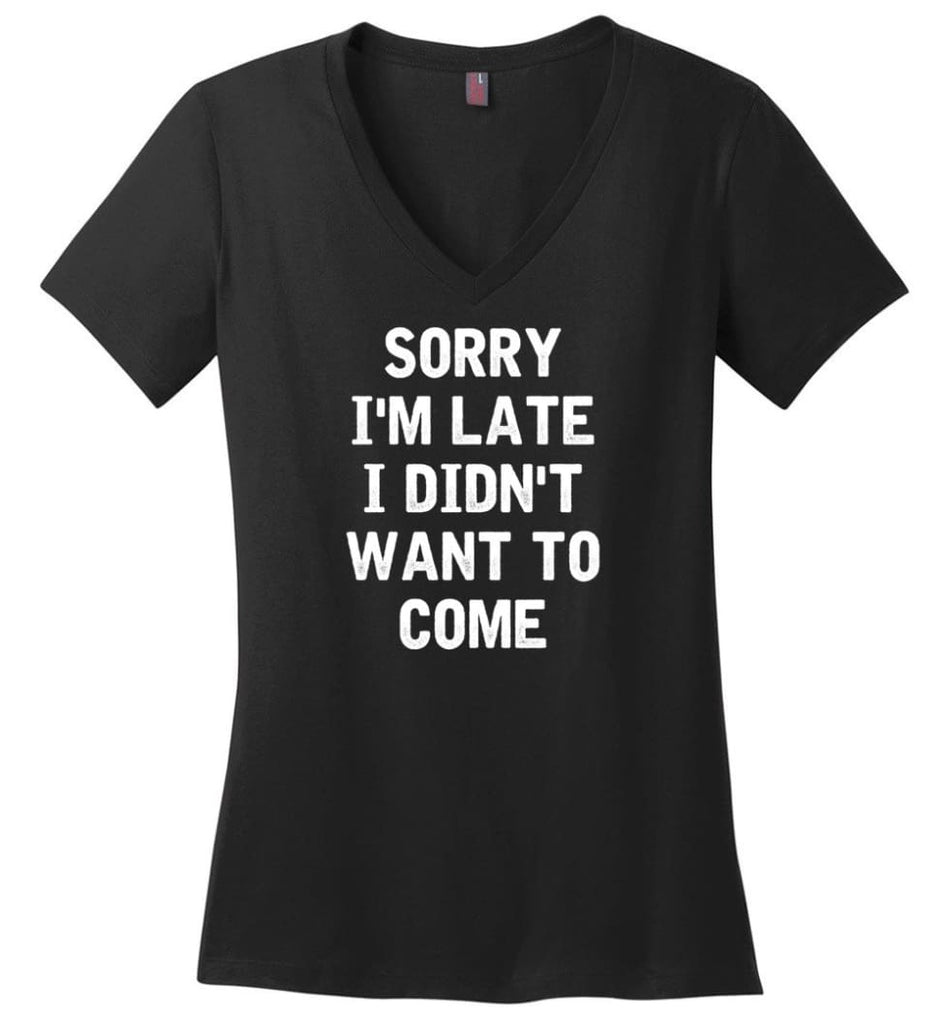 Sorry I'm Late I Didn't Want To Come Ladies V-Neck - Black / M