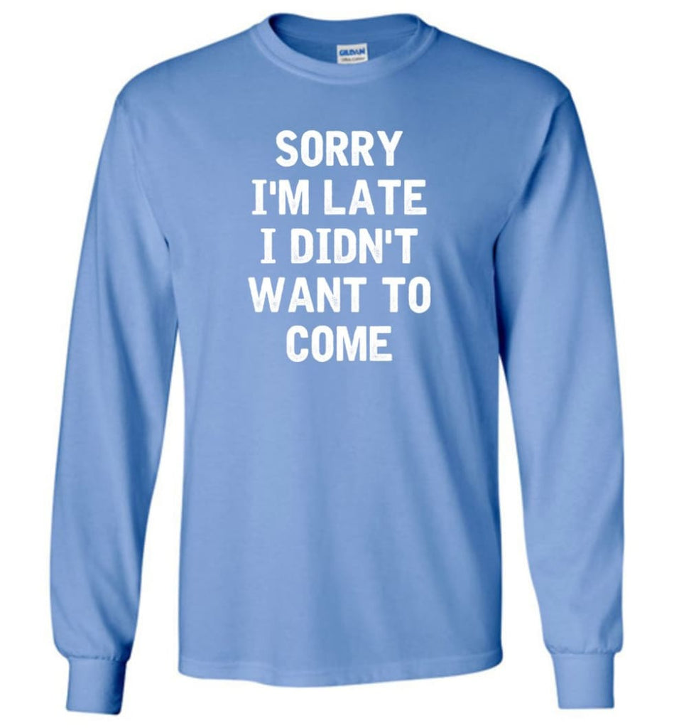 Sorry I'm Late I Didn't Want To Come Long Sleeve T-Shirt - Carolina Blue / M