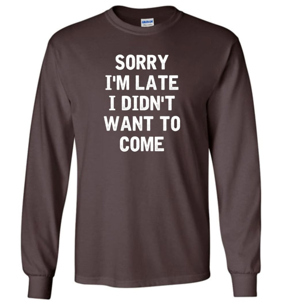 Sorry I'm Late I Didn't Want To Come Long Sleeve T-Shirt - Dark Chocolate / M