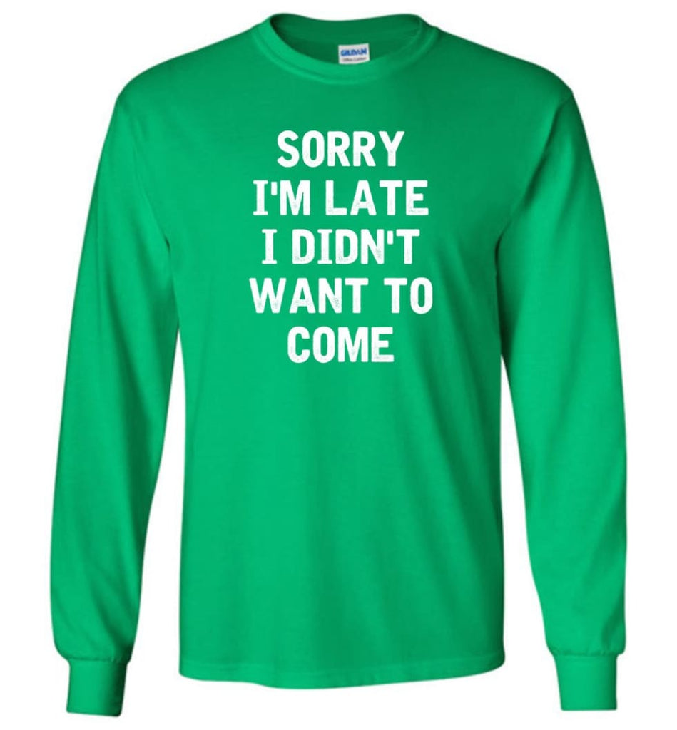 Sorry I'm Late I Didn't Want To Come Long Sleeve T-Shirt - Irish Green / M