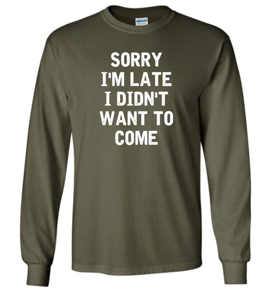 Sorry I'm Late I Didn't Want To Come Long Sleeve T-Shirt - Military Green / M