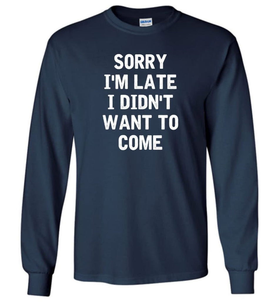 Sorry I'm Late I Didn't Want To Come Long Sleeve T-Shirt - Navy / M