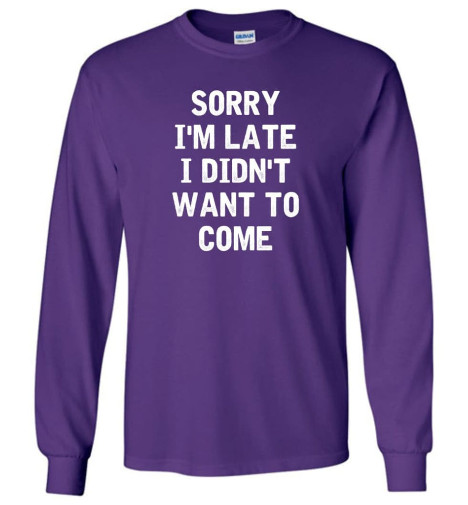 Sorry I'm Late I Didn't Want To Come Long Sleeve T-Shirt - Purple / M