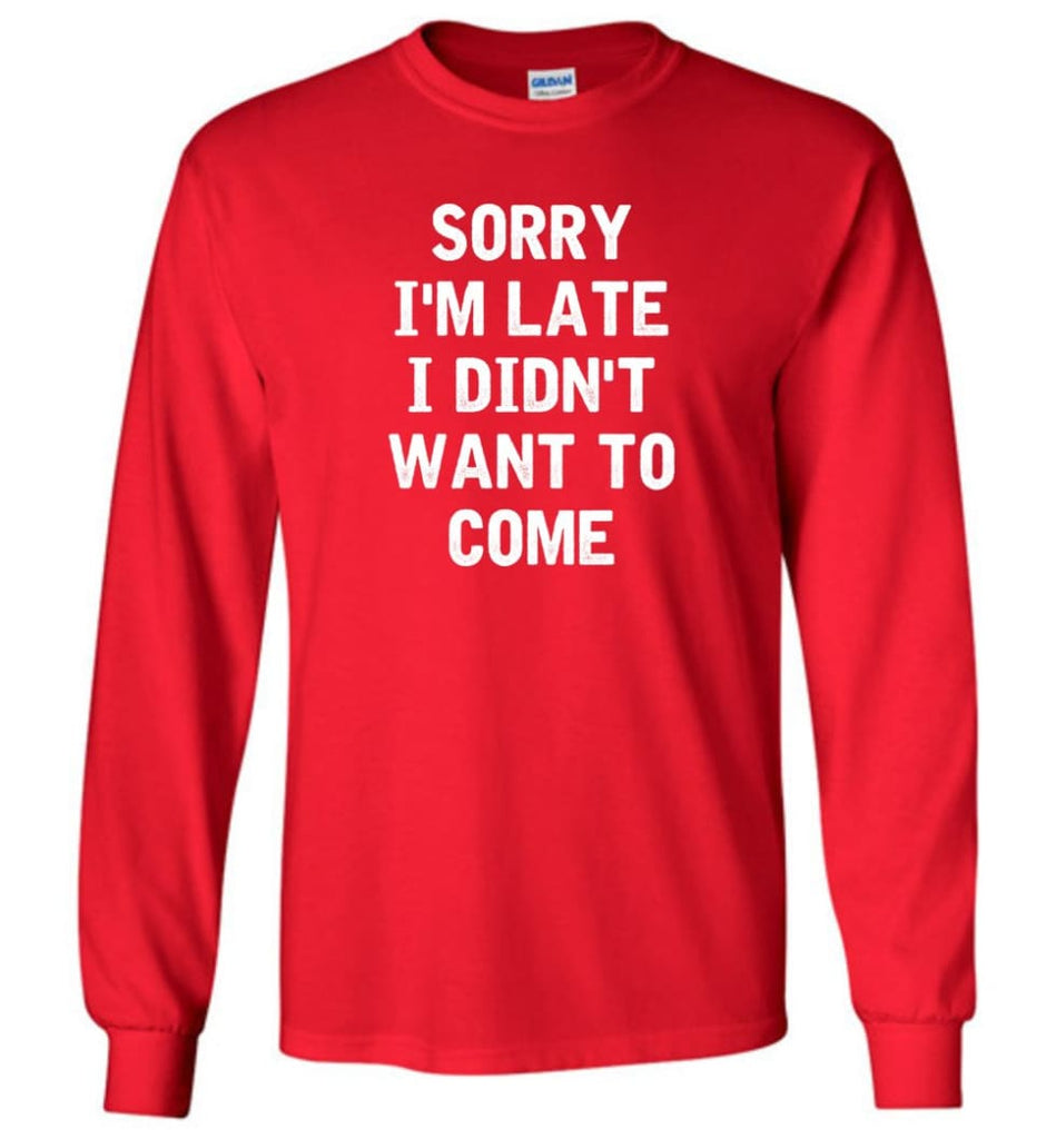Sorry I'm Late I Didn't Want To Come Long Sleeve T-Shirt - Red / M