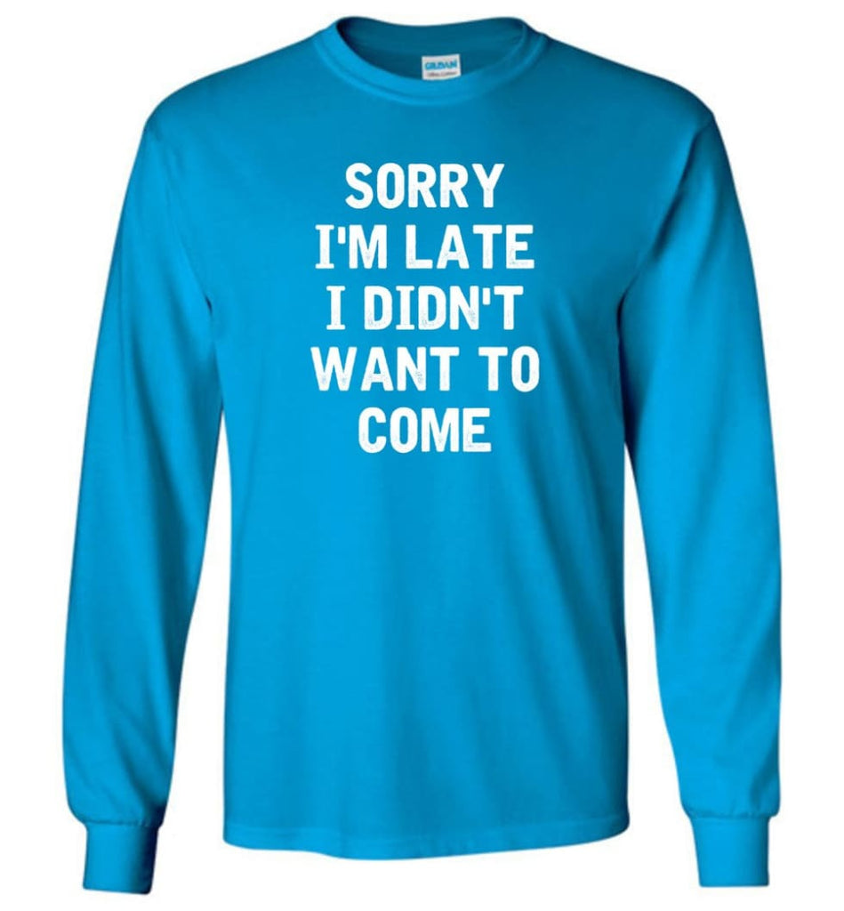 Sorry I'm Late I Didn't Want To Come Long Sleeve T-Shirt - Sapphire / M