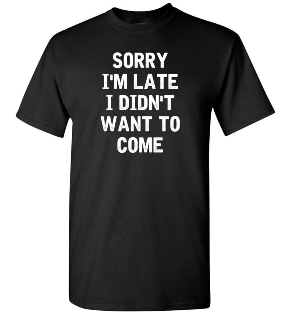 Sorry I'm Late I Didn't Want To Come T-Shirt - Black / S