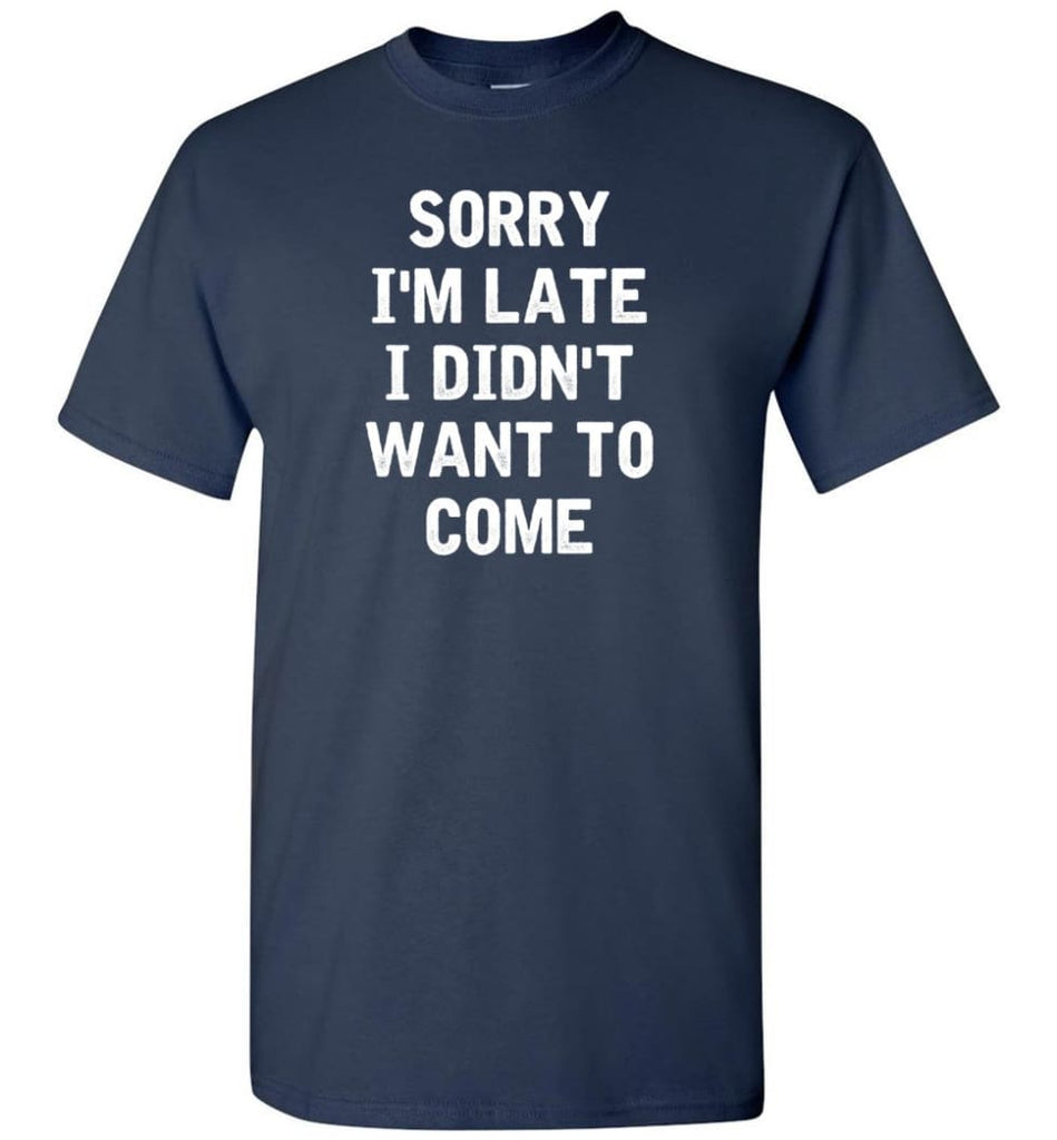 Sorry I'm Late I Didn't Want To Come T-Shirt - Navy / S