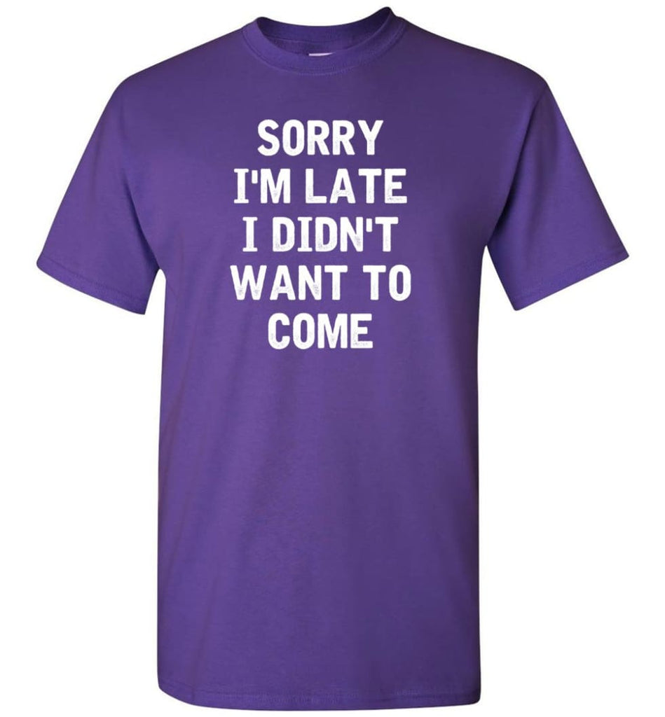 Sorry I'm Late I Didn't Want To Come T-Shirt - Purple / S