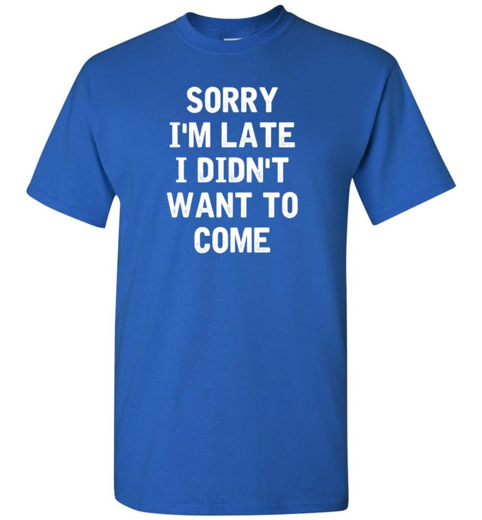 Sorry I'm Late I Didn't Want To Come T-Shirt - Royal / S