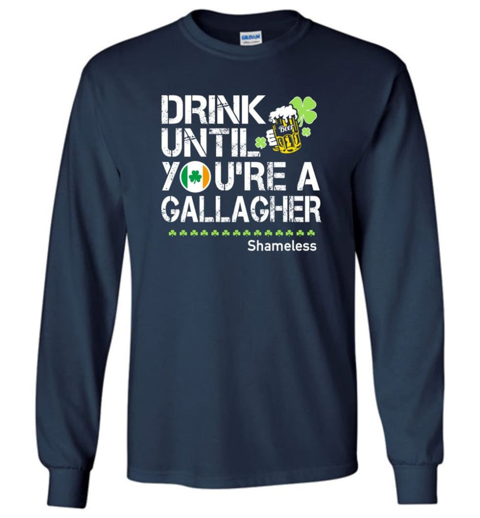 St Patrick's Day Irish Shirt Drink Until You're A Gallagher Shameless - Long Sleeve T-Shirt - Navy / M