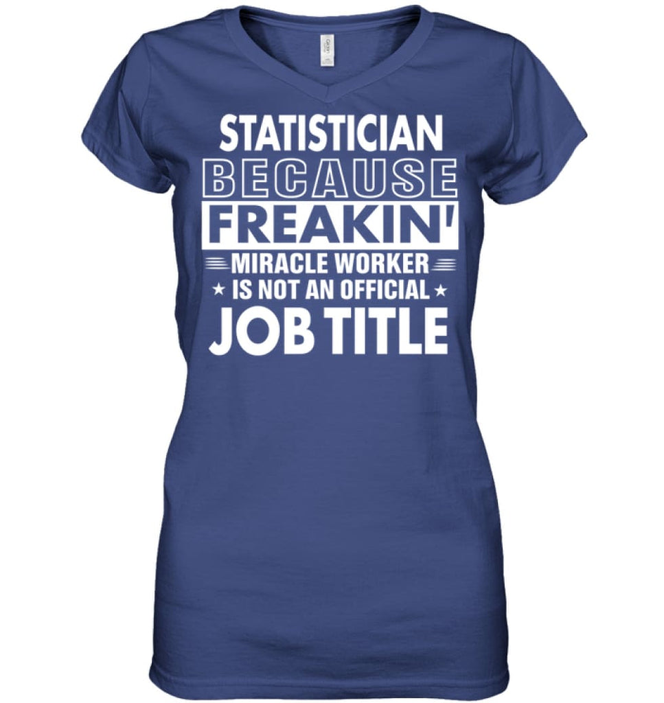 Statistician Because Freakin' Miracle Worker Job Title Ladies V-Neck - Apparel