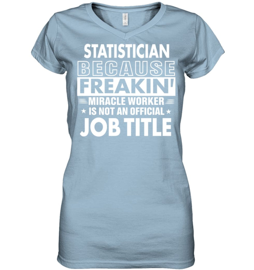 Statistician Because Freakin' Miracle Worker Job Title Ladies V-Neck - Hanes Women's Nano-T V-Neck / Light Blue / S -