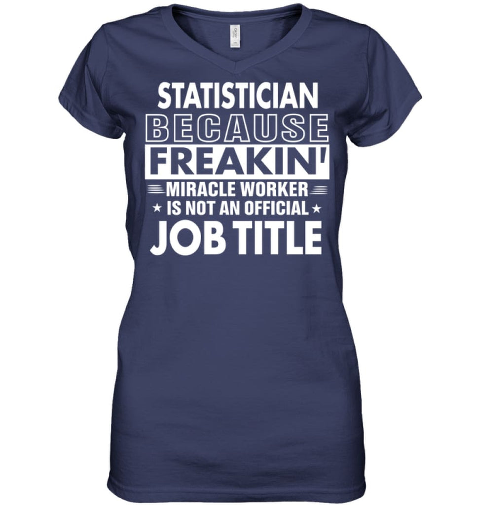 Statistician Because Freakin' Miracle Worker Job Title Ladies V-Neck - Hanes Women's Nano-T V-Neck / Navy / S - Apparel
