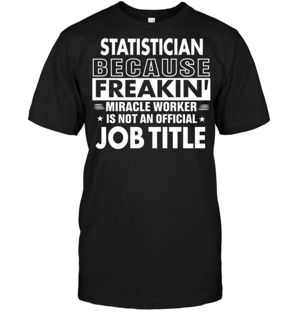 Statistician Because Freakin' Miracle Worker Job Title T-shirt - Hanes Tagless Tee / Black / S - Apparel