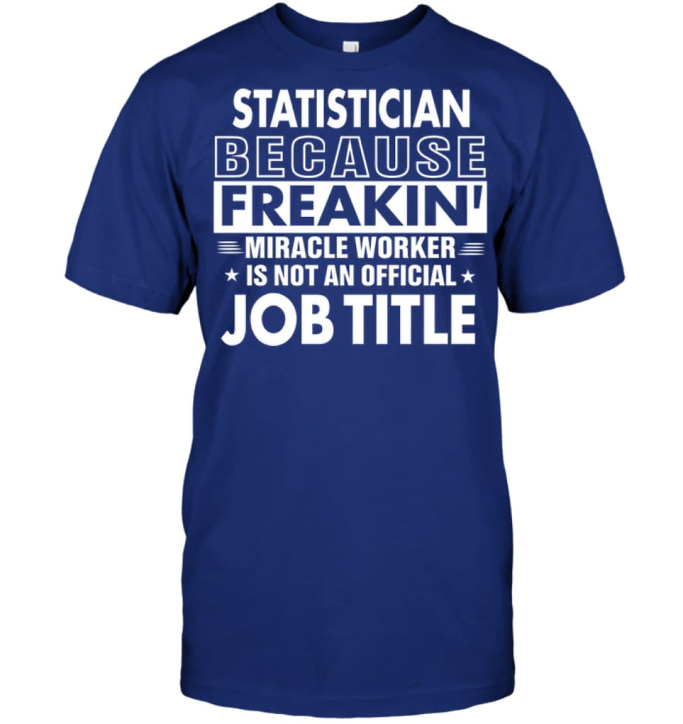 Statistician Because Freakin' Miracle Worker Job Title T-shirt - Hanes Tagless Tee / Deep Royal / S - Apparel