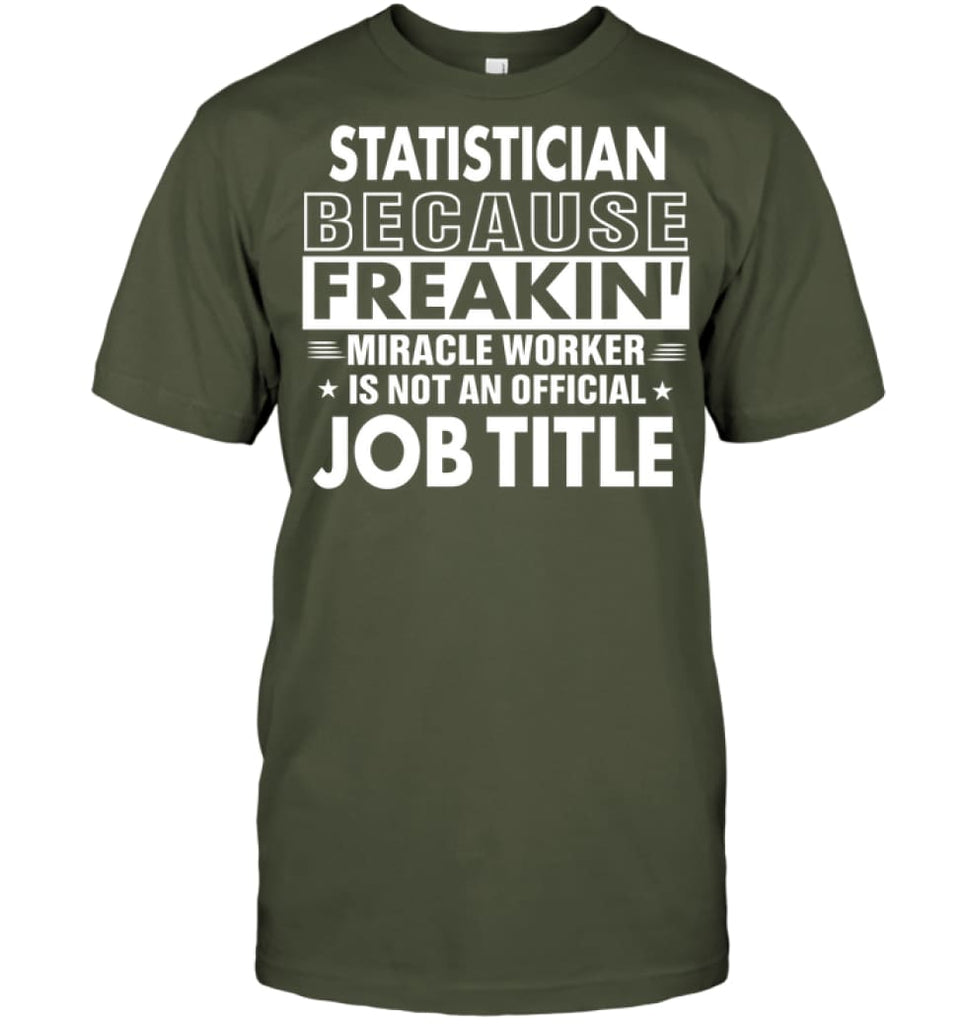 Statistician Because Freakin' Miracle Worker Job Title T-shirt - Hanes Tagless Tee / Fatigue Green / S - Apparel