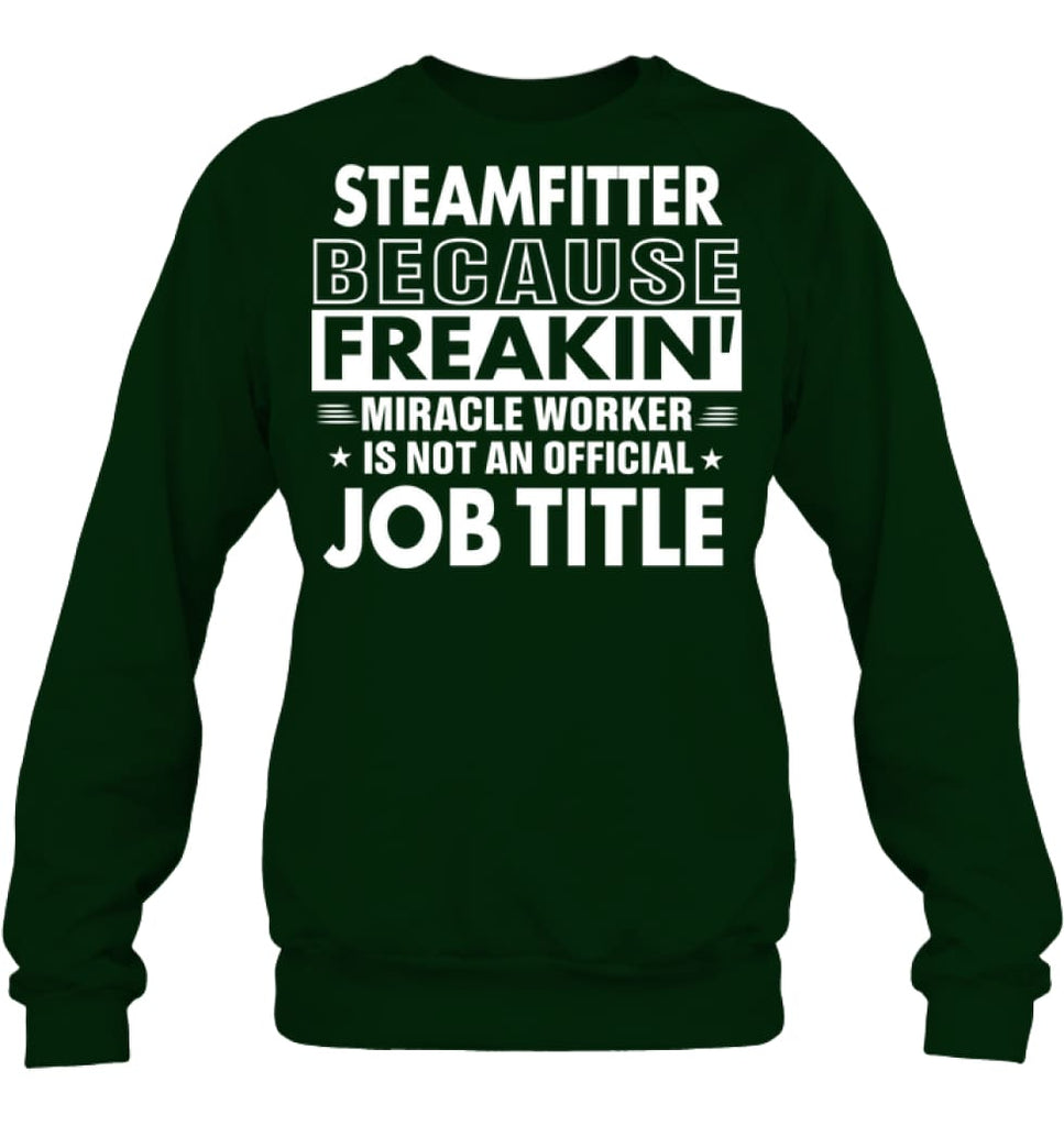 Steamfitter Because Freakin' Miracle Worker Job Title Sweatshirt - Hanes Unisex Crewneck Sweatshirt / Deep Forest / S -