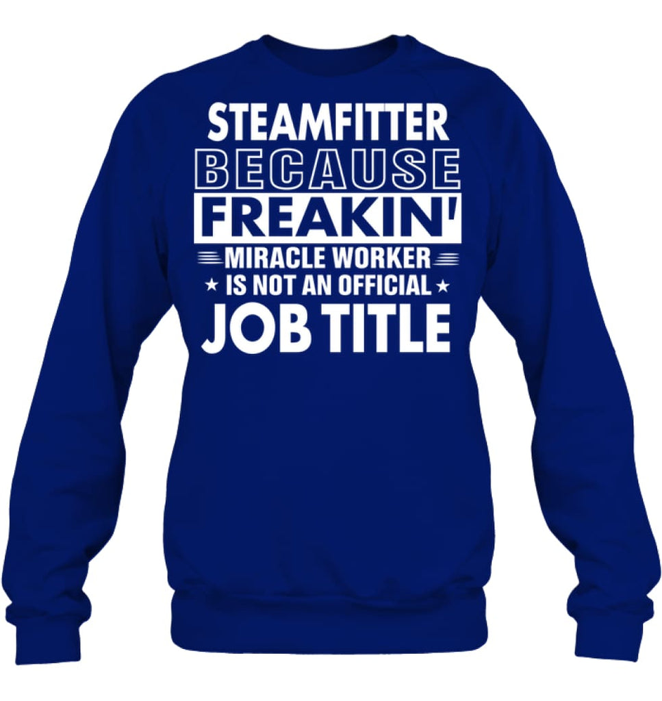 Steamfitter Because Freakin' Miracle Worker Job Title Sweatshirt - Hanes Unisex Crewneck Sweatshirt / Deep Royal / S -