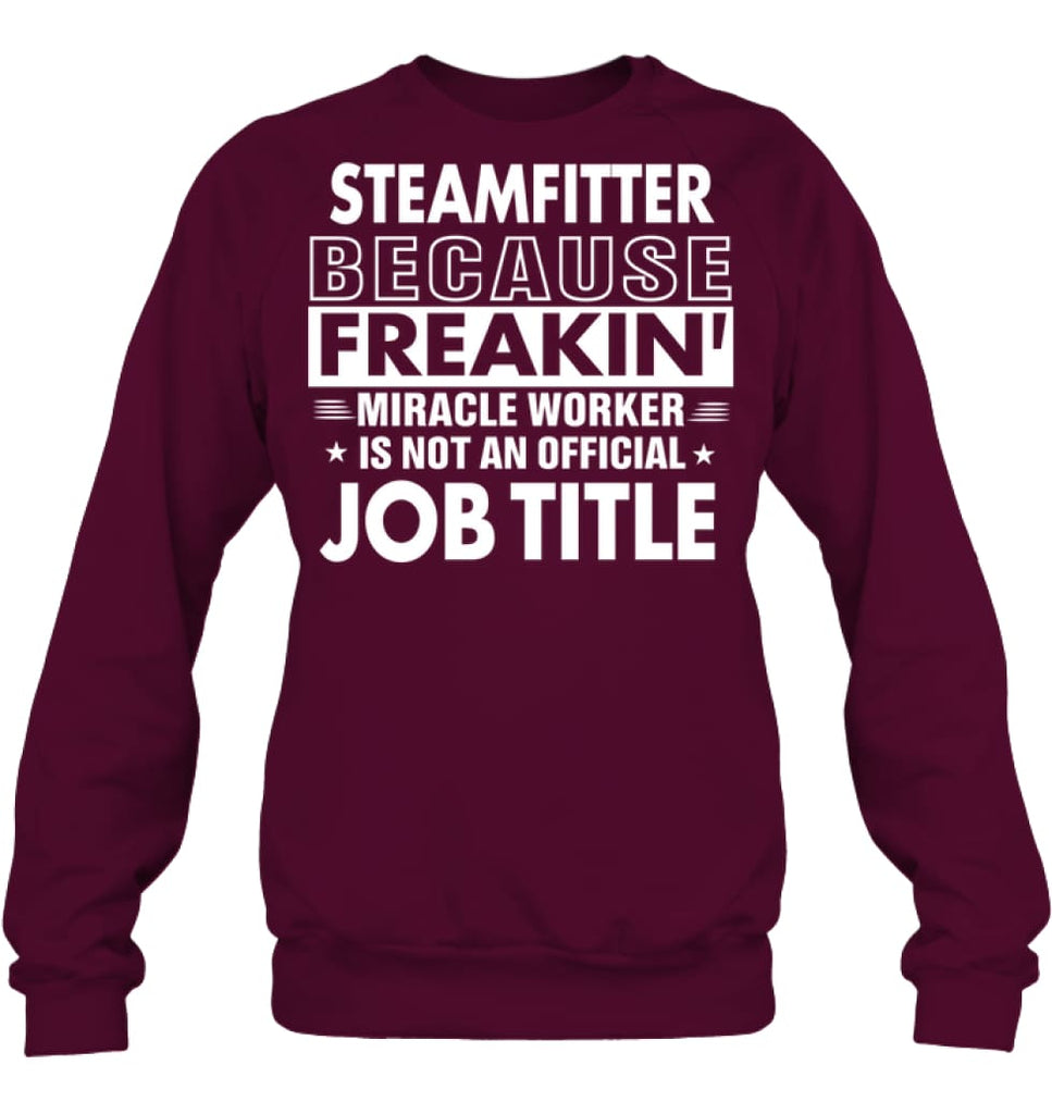 Steamfitter Because Freakin' Miracle Worker Job Title Sweatshirt - Hanes Unisex Crewneck Sweatshirt / Maroon / S -