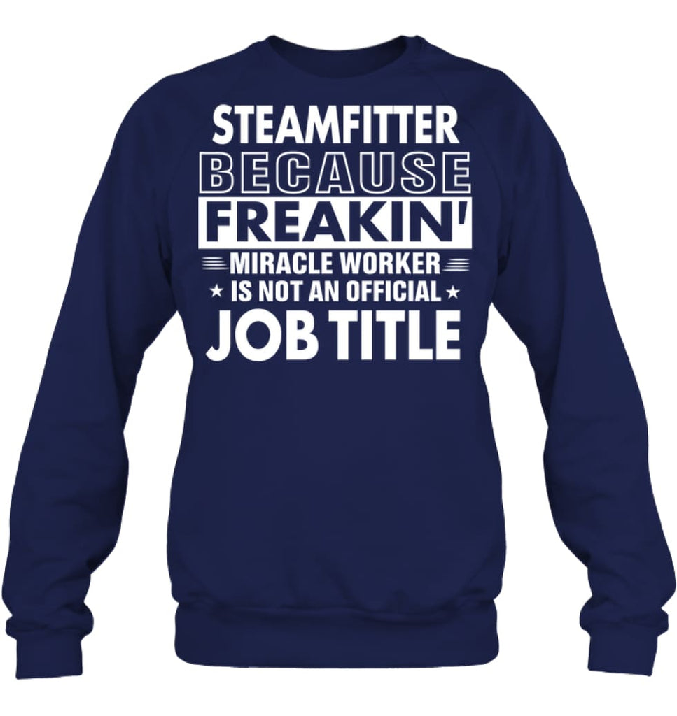 Steamfitter Because Freakin' Miracle Worker Job Title Sweatshirt - Hanes Unisex Crewneck Sweatshirt / Navy / S - Apparel